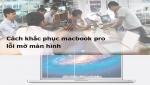 Những cách sữa màn hình macbook pro bị mờ