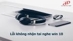 Nguyên nhân và cách sửa lỗi không nhận tai nghe trên win 10