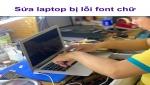 Laptop bị lỗi font chữ - Nguyên nhân và cách khắc phục hiệu quả